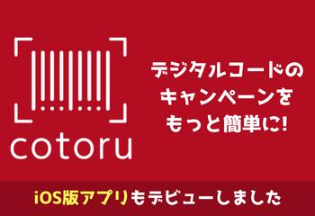 デジタルコード®キャンペーンをもっと簡単に!  iOS 版『cotoru』アプリの無料配信開始