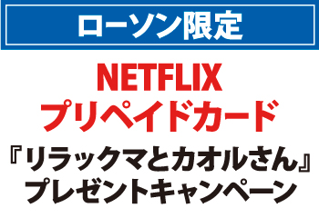 ローソン限定 NETFLIXプリペイドカード『リラックマとカオルさん』プレゼントキャンペーン お知らせ